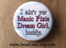 I ain't yer Manic Pixie Dream Girl, buddy